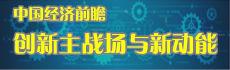 中国经济前瞻:创新主战场与新动能